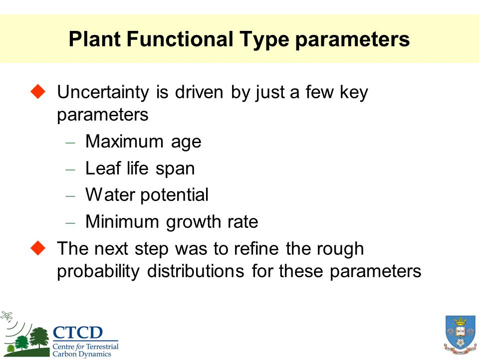 Plant Functional Type parameters Uncertainty is driven by just a few key parameters – Maximum age – Leaf life span – Water potential – Minimum growth rate The next step was to refine the rough probability distributions for these parameters
