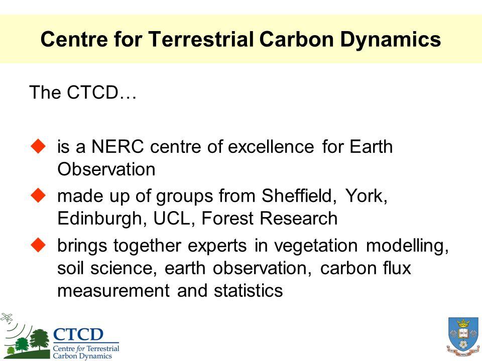 Centre for Terrestrial Carbon Dynamics The CTCD… is a NERC centre of excellence for Earth Observation made up of groups from Sheffield, York, Edinburgh, UCL, Forest Research brings together experts in vegetation modelling, soil science, earth observation, carbon flux measurement and statistics