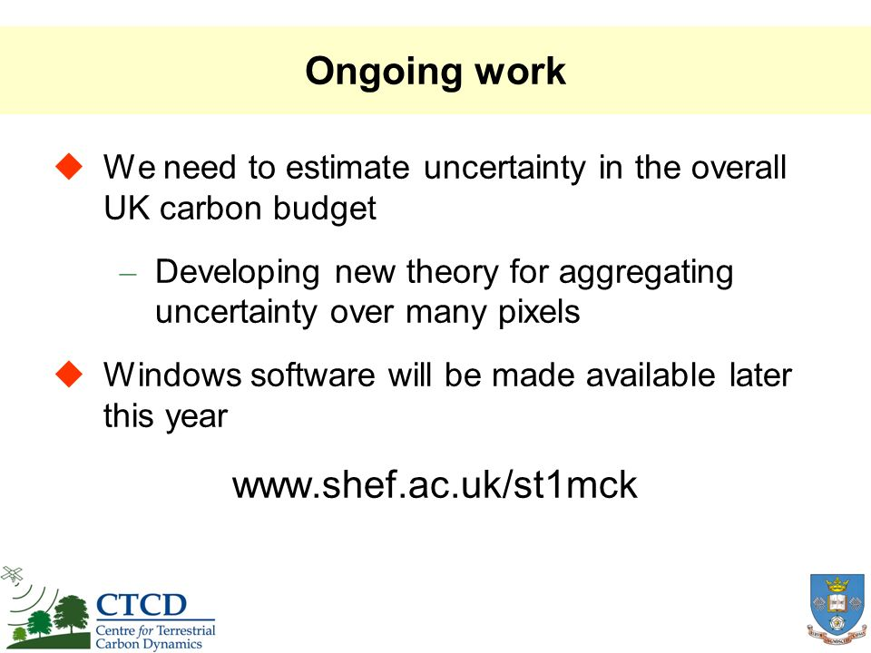 Ongoing work We need to estimate uncertainty in the overall UK carbon budget – Developing new theory for aggregating uncertainty over many pixels Windows software will be made available later this year www.shef.ac.uk/st1mck