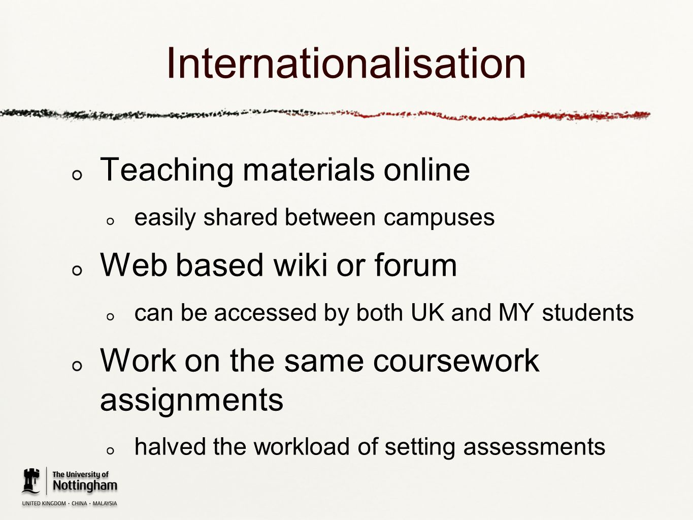 Internationalisation Teaching materials online easily shared between campuses Web based wiki or forum can be accessed by both UK and MY students Work