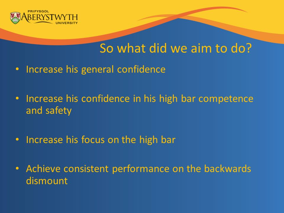 So what did we aim to do? Increase his general confidence Increase his confidence in his high bar competence and safety Increase his focus on the high