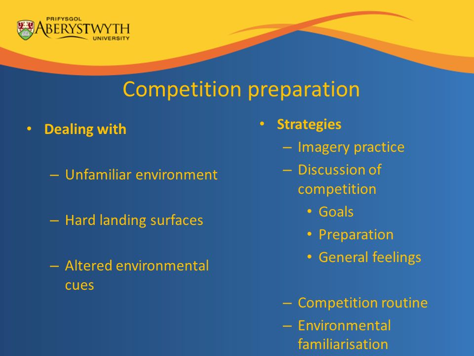 Competition preparation Dealing with – Unfamiliar environment – Hard landing surfaces – Altered environmental cues Strategies – Imagery practice – Discussion of competition Goals Preparation General feelings – Competition routine – Environmental familiarisation