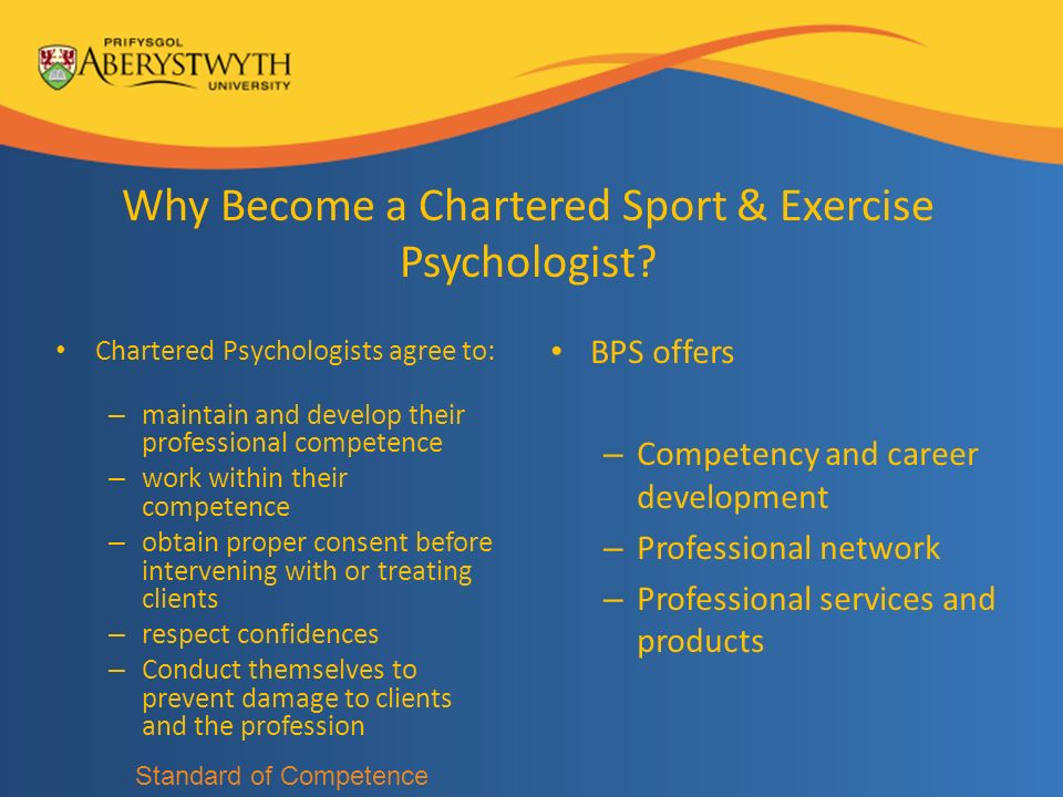 Why Become a Chartered Sport & Exercise Psychologist? Chartered Psychologists agree to: – maintain and develop their professional competence – work wi