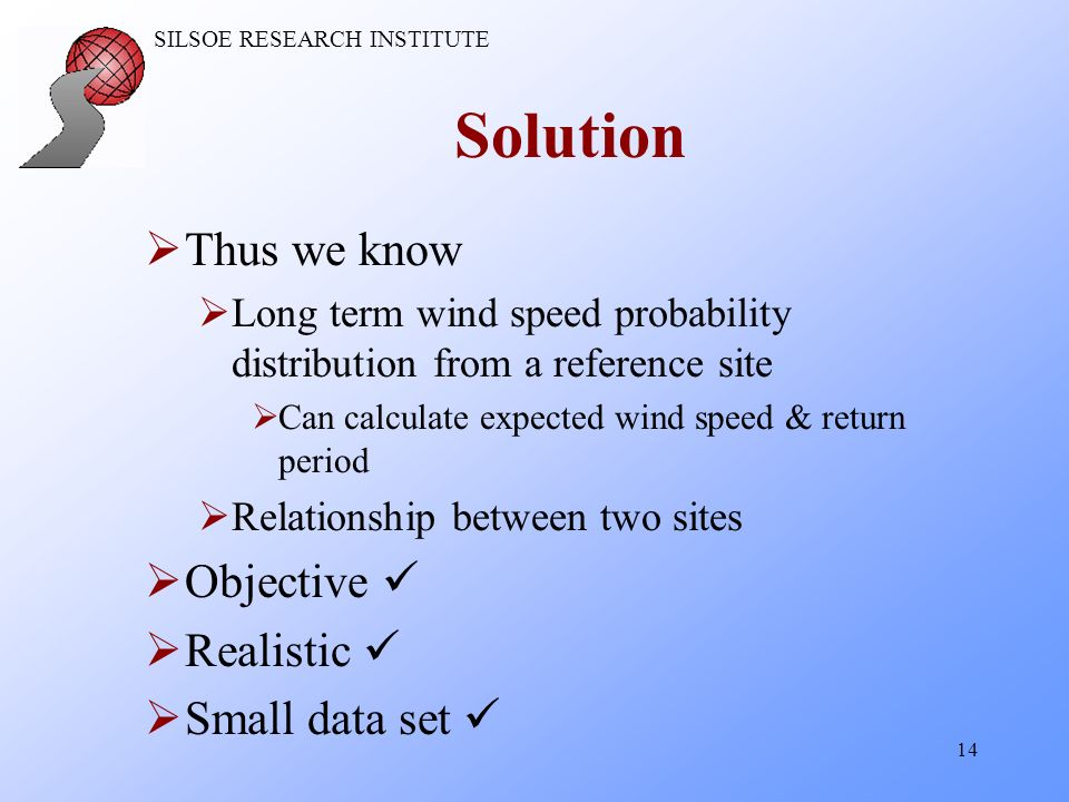 SILSOE RESEARCH INSTITUTE 14 Solution Thus we know Long term wind speed probability distribution from a reference site Can calculate expected wind speed & return period Relationship between two sites Objective Realistic Small data set