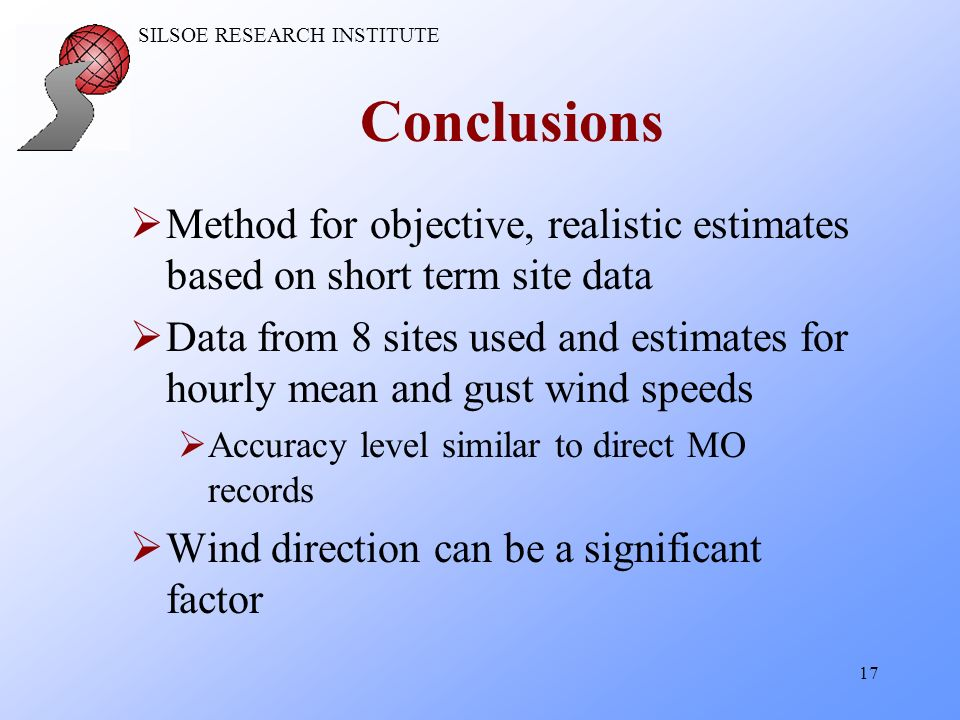 SILSOE RESEARCH INSTITUTE 17 Conclusions Method for objective, realistic estimates based on short term site data Data from 8 sites used and estimates for hourly mean and gust wind speeds Accuracy level similar to direct MO records Wind direction can be a significant factor