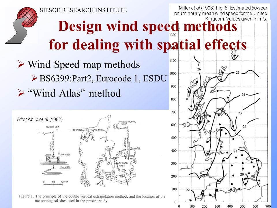 SILSOE RESEARCH INSTITUTE 8 Wind Speed map methods BS6399:Part2, Eurocode 1, ESDU Wind Atlas method Miller et al (1998) Fig.