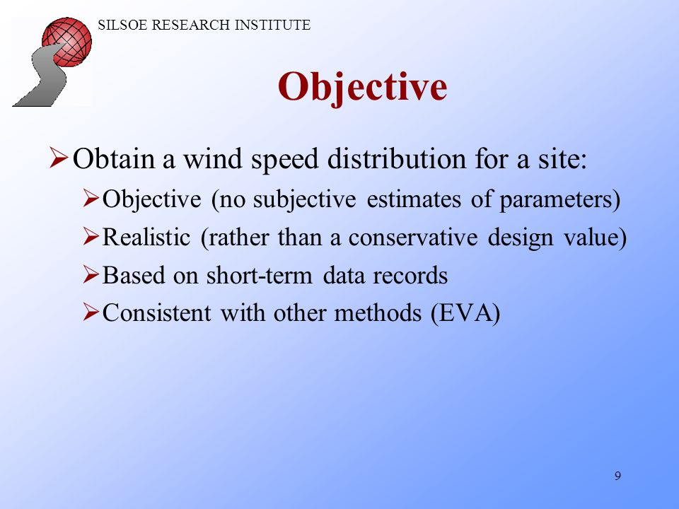 SILSOE RESEARCH INSTITUTE 9 Objective Obtain a wind speed distribution for a site: Objective (no subjective estimates of parameters) Realistic (rather than a conservative design value) Based on short-term data records Consistent with other methods (EVA)