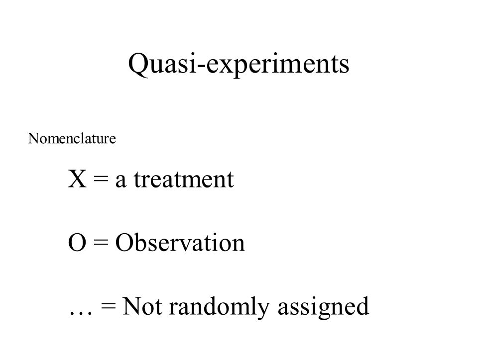 Quasi-experiments Nomenclature X = a treatment O = Observation … = Not randomly assigned