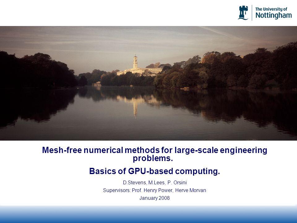 Mesh-free numerical methods for large-scale engineering problems. Basics of GPU-based computing. D.Stevens, M.Lees, P. Orsini Supervisors: Prof. Henry