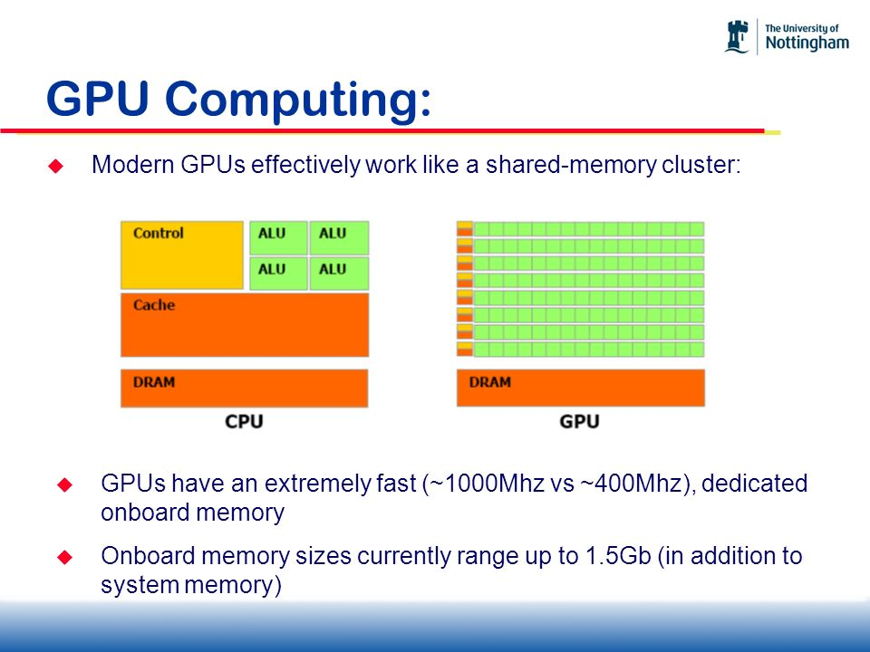 GPU Computing: Modern GPUs effectively work like a shared-memory cluster: GPUs have an extremely fast (~1000Mhz vs ~400Mhz), dedicated onboard memory