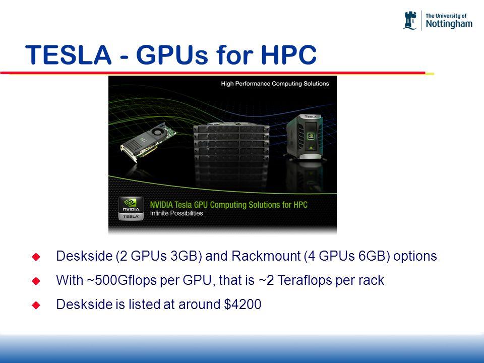 TESLA - GPUs for HPC Deskside (2 GPUs 3GB) and Rackmount (4 GPUs 6GB) options With ~500Gflops per GPU, that is ~2 Teraflops per rack Deskside is liste