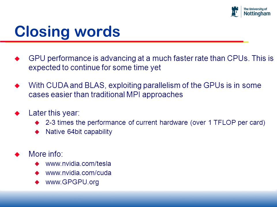 Closing words GPU performance is advancing at a much faster rate than CPUs. This is expected to continue for some time yet With CUDA and BLAS, exploit