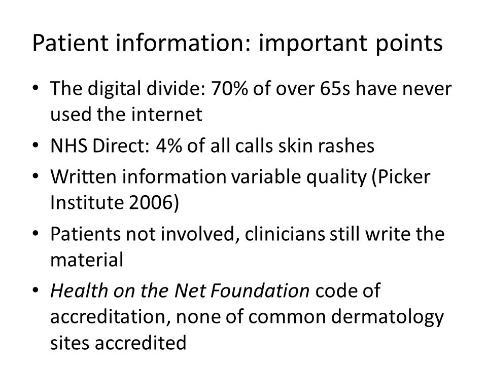 Patient information: important points The digital divide: 70% of over 65s have never used the internet NHS Direct: 4% of all calls skin rashes Written