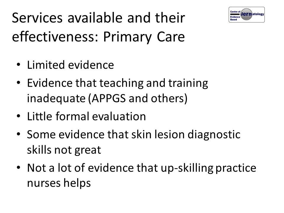 Services available and their effectiveness: Primary Care Limited evidence Evidence that teaching and training inadequate (APPGS and others) Little for