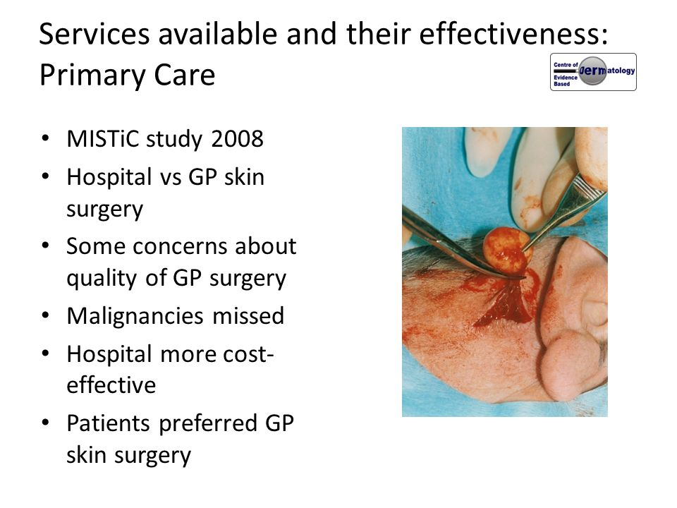 Services available and their effectiveness: Primary Care MISTiC study 2008 Hospital vs GP skin surgery Some concerns about quality of GP surgery Malig