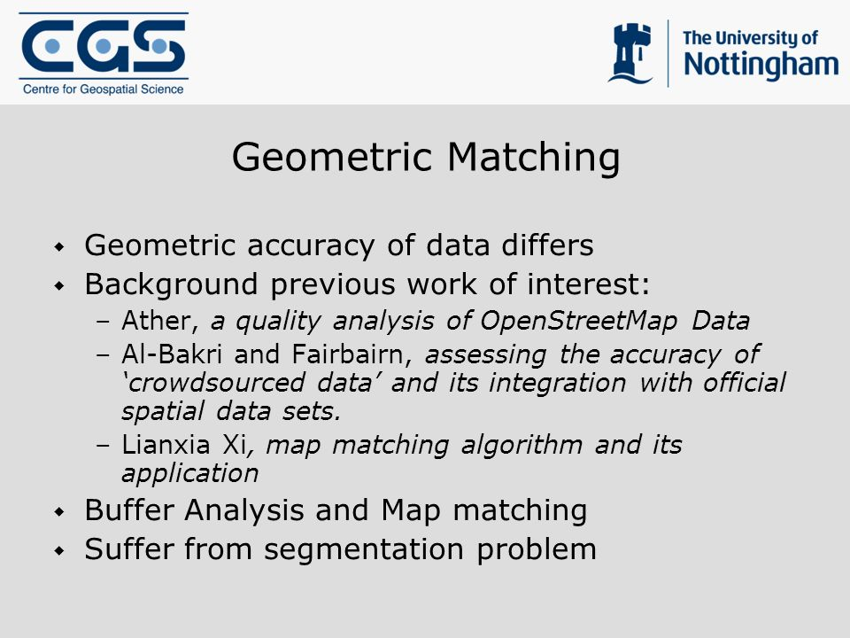 Geometric Matching Geometric accuracy of data differs Background previous work of interest: –Ather, a quality analysis of OpenStreetMap Data –Al-Bakri