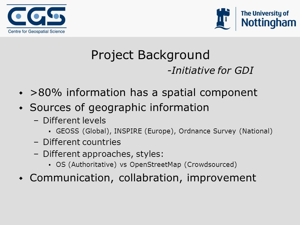 Project Background -Initiative for GDI >80% information has a spatial component Sources of geographic information –Different levels GEOSS (Global), INSPIRE (Europe), Ordnance Survey (National) –Different countries –Different approaches, styles: OS (Authoritative) vs OpenStreetMap (Crowdsourced) Communication, collabration, improvement