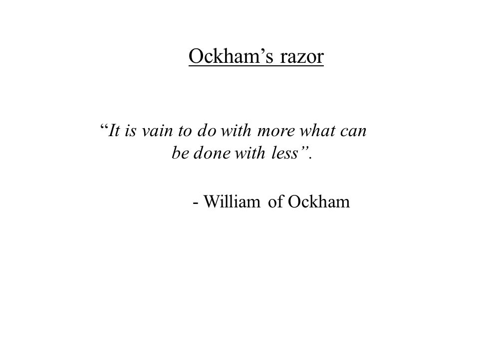 It is vain to do with more what can be done with less. - William of Ockham Ockhams razor