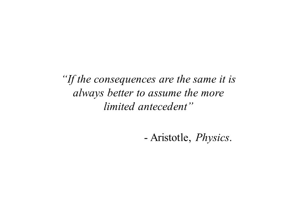 If the consequences are the same it is always better to assume the more limited antecedent - Aristotle, Physics.