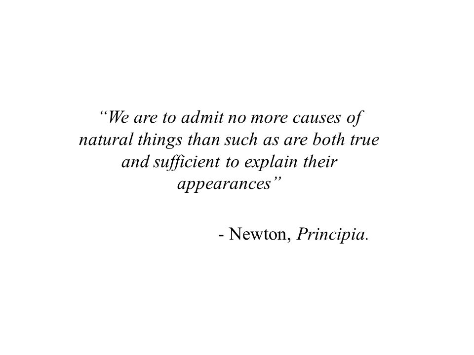 We are to admit no more causes of natural things than such as are both true and sufficient to explain their appearances - Newton, Principia.