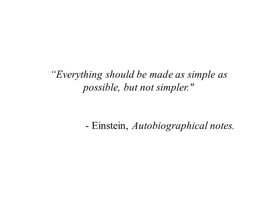 Everything should be made as simple as possible, but not simpler. - Einstein, Autobiographical notes.