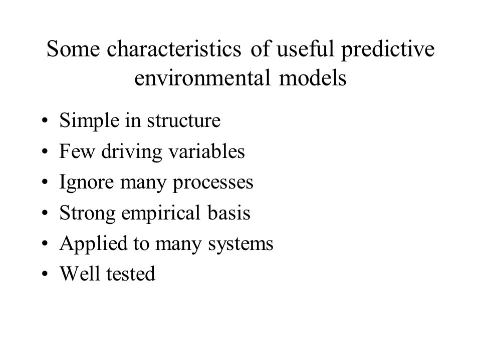 Some characteristics of useful predictive environmental models Simple in structure Few driving variables Ignore many processes Strong empirical basis