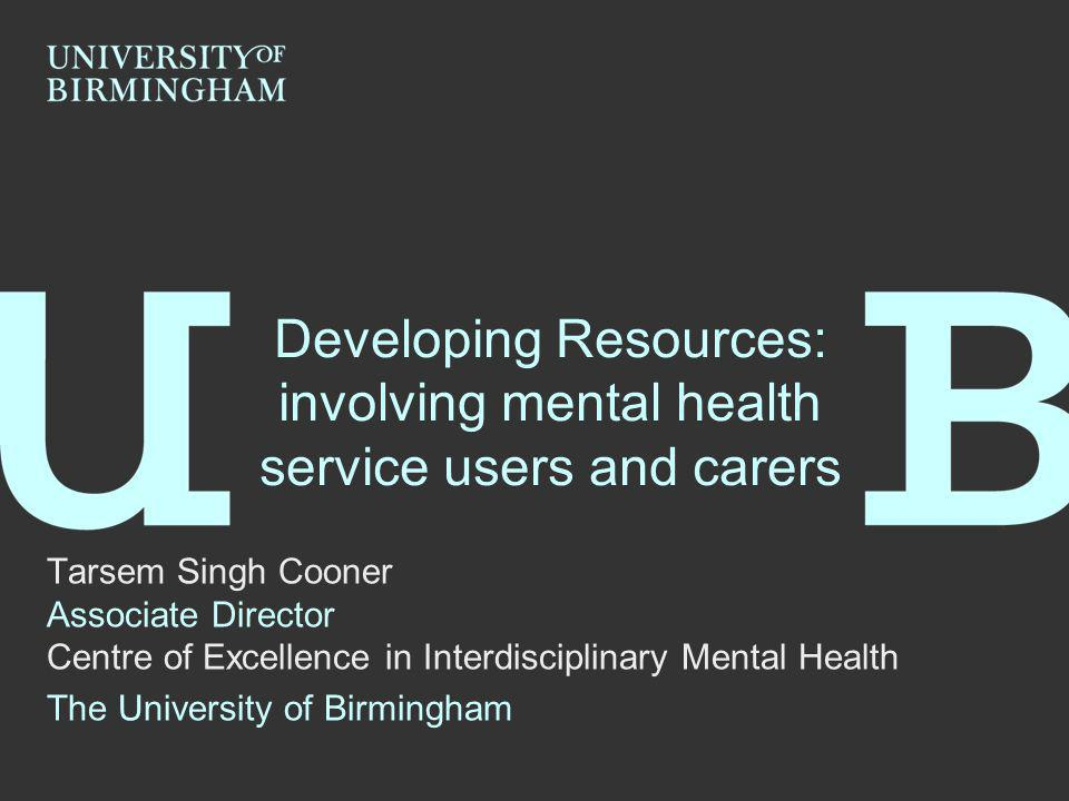 Developing Resources: involving mental health service users and carers Tarsem Singh Cooner Associate Director Centre of Excellence in Interdisciplinary Mental Health The University of Birmingham