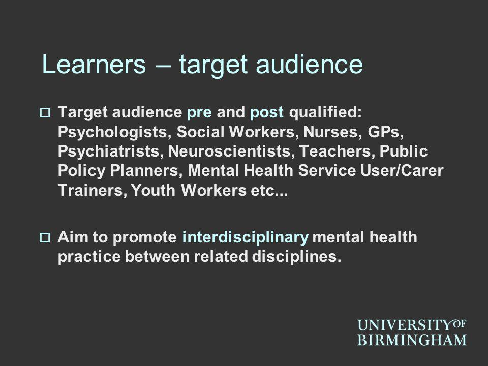 Learners – target audience Target audience pre and post qualified: Psychologists, Social Workers, Nurses, GPs, Psychiatrists, Neuroscientists, Teacher
