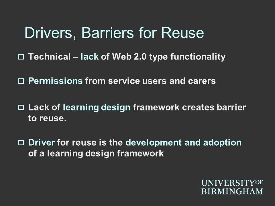 Technical – lack of Web 2.0 type functionality Permissions from service users and carers Lack of learning design framework creates barrier to reuse.