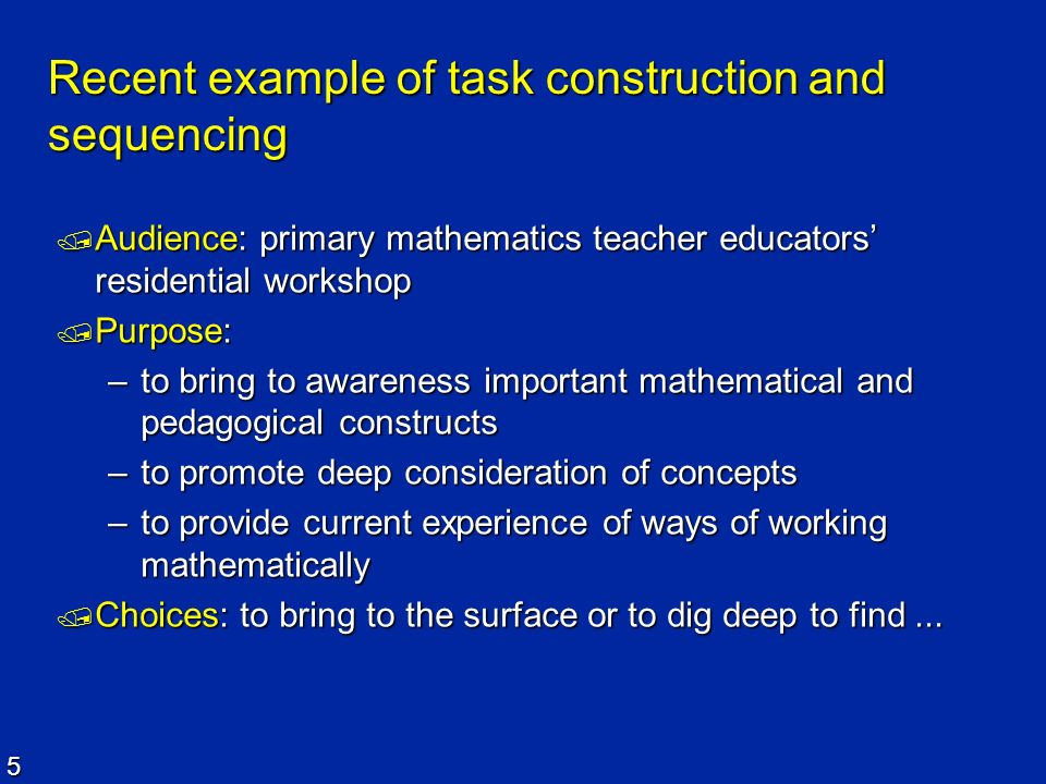 5 Recent example of task construction and sequencing Audience: primary mathematics teacher educators residential workshop Audience: primary mathematic