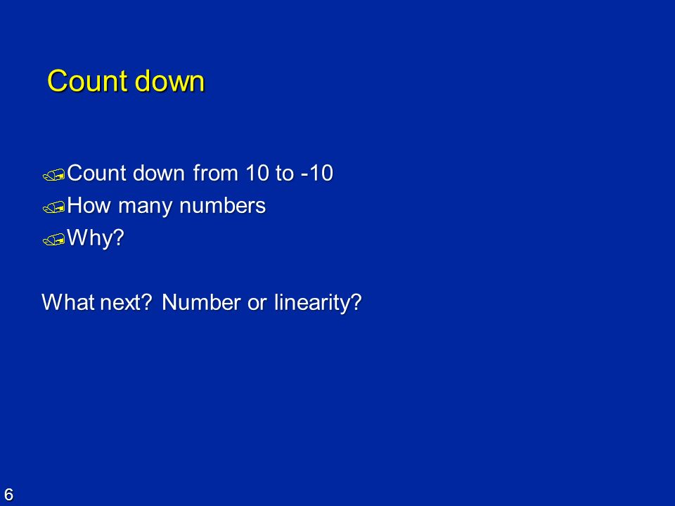6 Count down Count down from 10 to -10 Count down from 10 to -10 How many numbers How many numbers Why? Why? What next? Number or linearity?