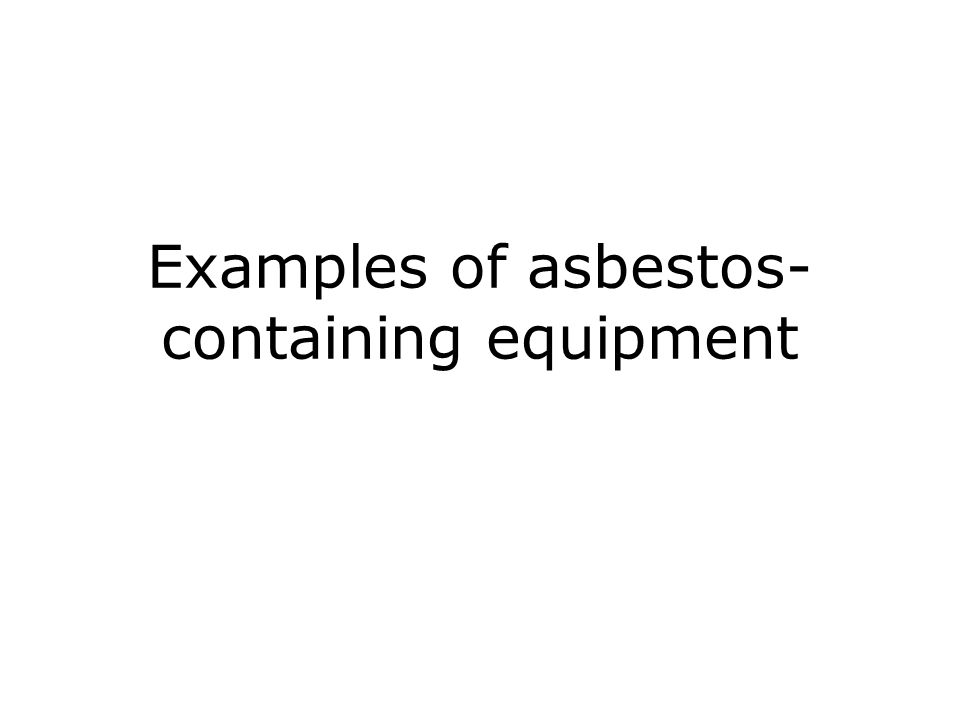 Examples of asbestos- containing equipment