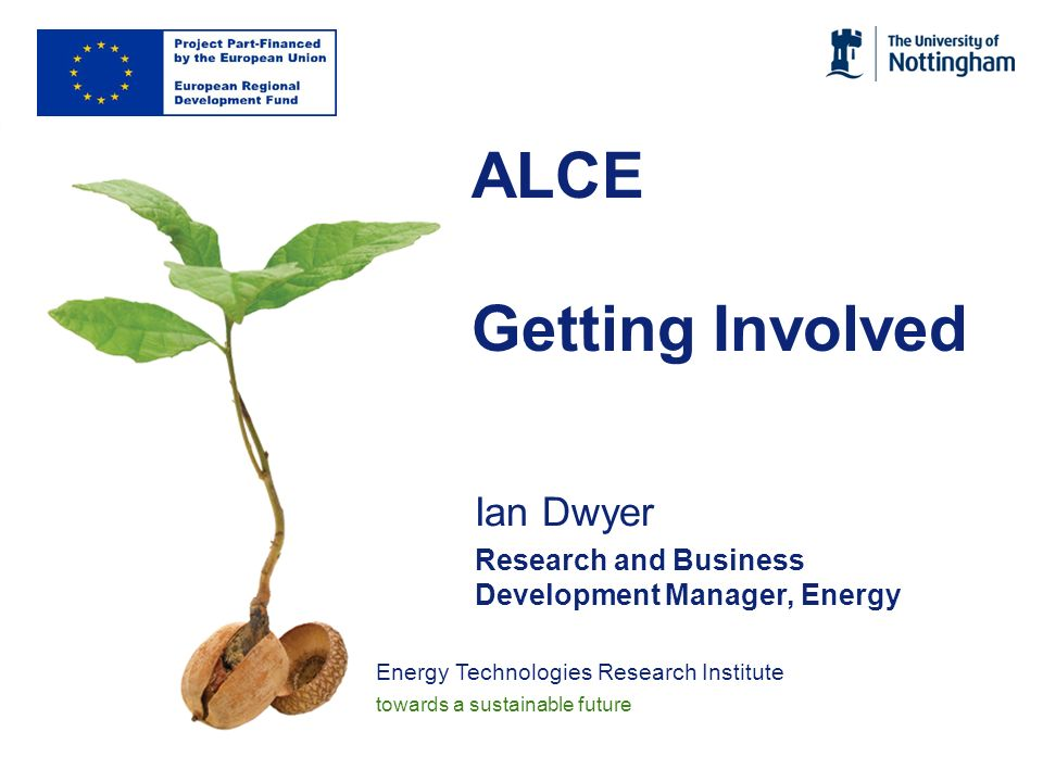 Energy Technologies Research Institute towards a sustainable future ALCE Getting Involved Ian Dwyer Research and Business Development Manager, Energy