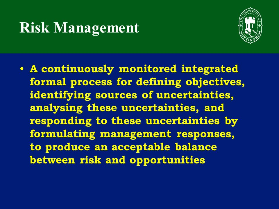 Risk Management A continuously monitored integrated formal process for defining objectives, identifying sources of uncertainties, analysing these uncertainties, and responding to these uncertainties by formulating management responses, to produce an acceptable balance between risk and opportunities