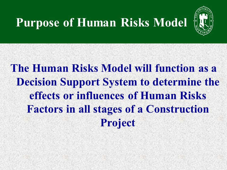 Purpose of Human Risks Model The Human Risks Model will function as a Decision Support System to determine the effects or influences of Human Risks Factors in all stages of a Construction Project