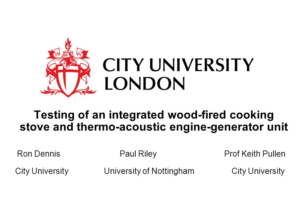Testing of an integrated wood-fired cooking stove and thermo-acoustic engine-generator unit Ron Dennis Paul RileyProf Keith Pullen City UniversityUniversity of Nottingham City University