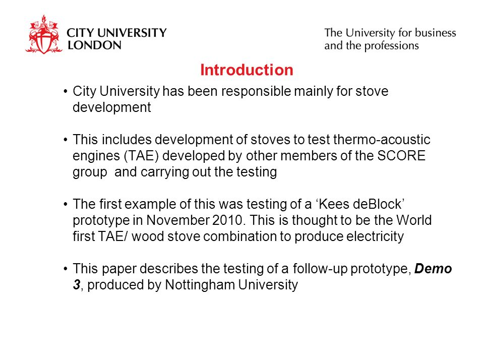 Introduction City University has been responsible mainly for stove development This includes development of stoves to test thermo-acoustic engines (TAE) developed by other members of the SCORE group and carrying out the testing The first example of this was testing of a Kees deBlock prototype in November 2010.