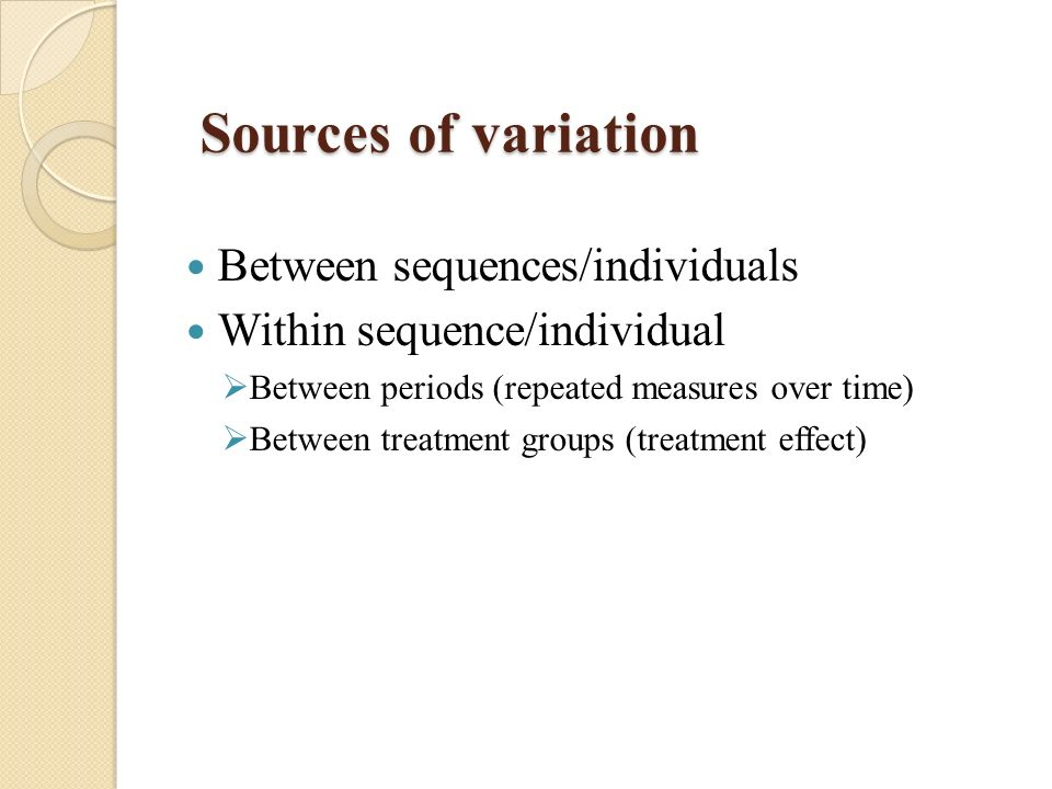 Sources of variation Between sequences/individuals Within sequence/individual Between periods (repeated measures over time) Between treatment groups (treatment effect)