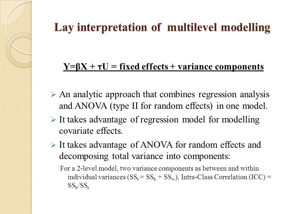 Lay interpretation of multilevel modelling Y=βX + τU = fixed effects + variance components An analytic approach that combines regression analysis and ANOVA (type II for random effects) in one model.