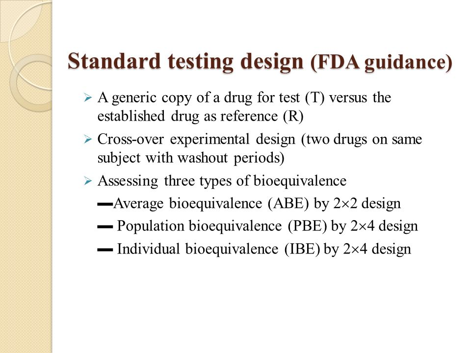 Standard testing design (FDA guidance) A generic copy of a drug for test (T) versus the established drug as reference (R) Cross-over experimental design (two drugs on same subject with washout periods) Assessing three types of bioequivalence Average bioequivalence (ABE) by 2 2 design Population bioequivalence (PBE) by 2 4 design Individual bioequivalence (IBE) by 2 4 design