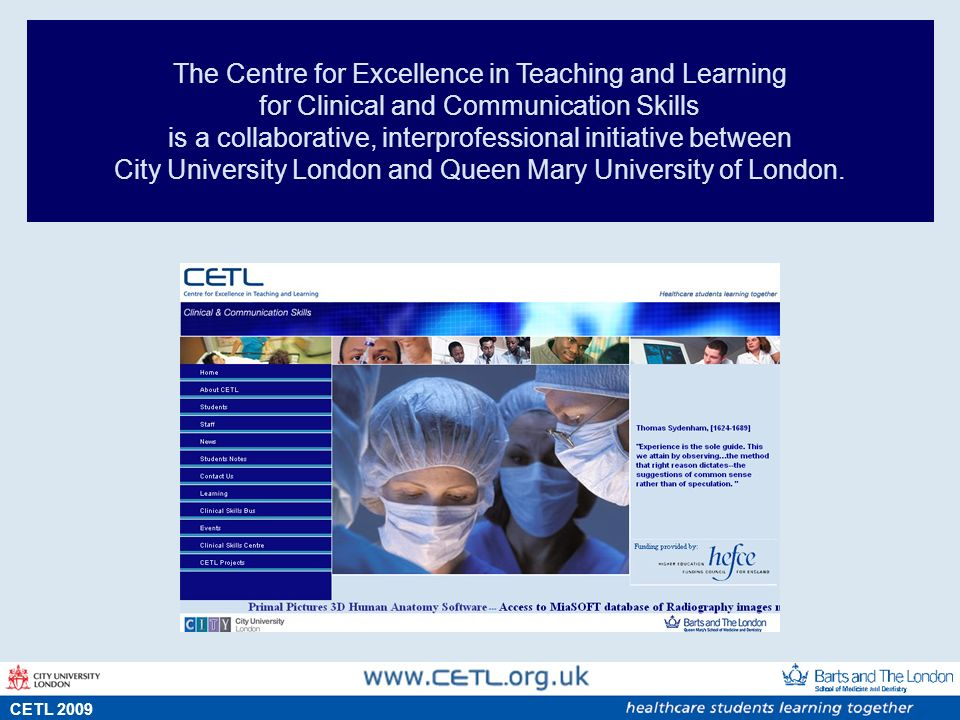 s CETL 2009 The Centre for Excellence in Teaching and Learning for Clinical and Communication Skills is a collaborative, interprofessional initiative between City University London and Queen Mary University of London.