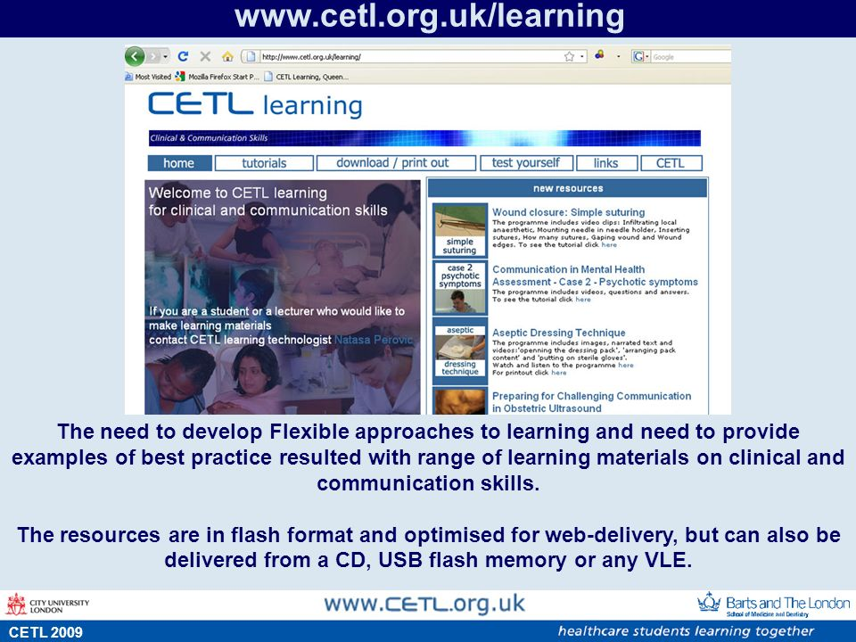 s CETL 2009 www.cetl.org.uk/learning The need to develop Flexible approaches to learning and need to provide examples of best practice resulted with range of learning materials on clinical and communication skills.