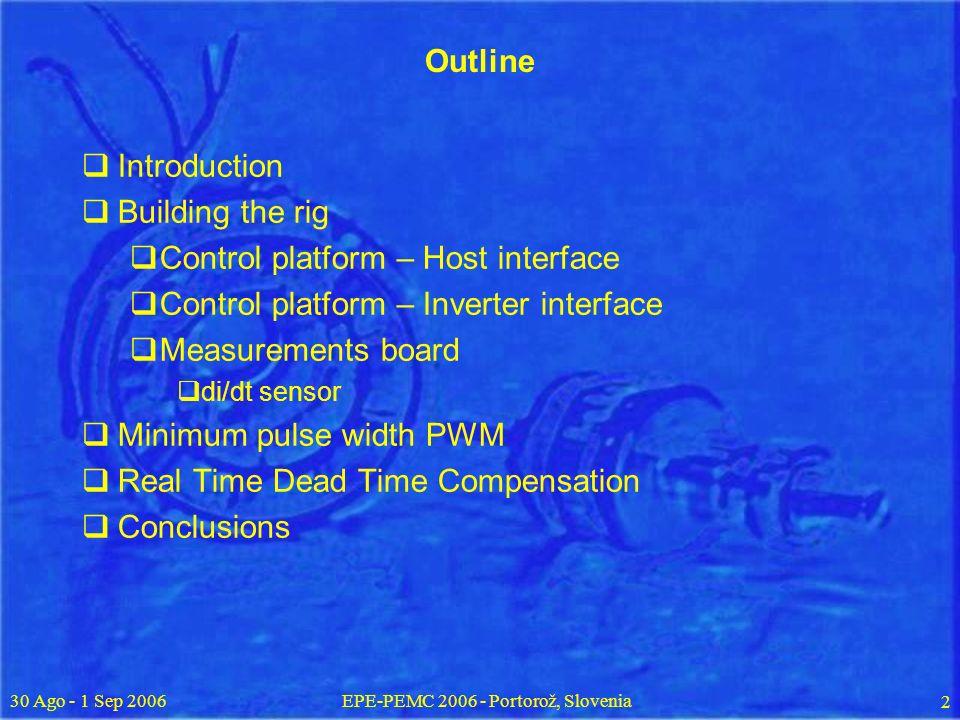 30 Ago - 1 Sep 2006EPE-PEMC 2006 - Portorož, Slovenia 2 Outline Introduction Building the rig Control platform – Host interface Control platform – Inverter interface Measurements board di/dt sensor Minimum pulse width PWM Real Time Dead Time Compensation Conclusions