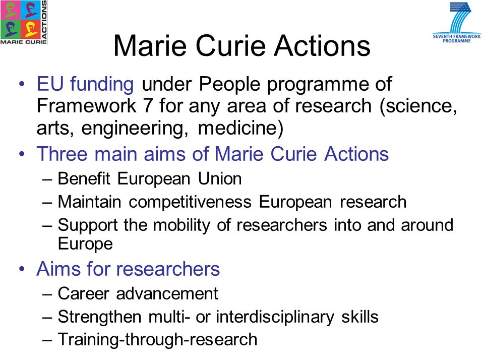 EU funding under People programme of Framework 7 for any area of research (science, arts, engineering, medicine) Three main aims of Marie Curie Actions –Benefit European Union –Maintain competitiveness European research –Support the mobility of researchers into and around Europe Aims for researchers –Career advancement –Strengthen multi- or interdisciplinary skills –Training-through-research Marie Curie Actions