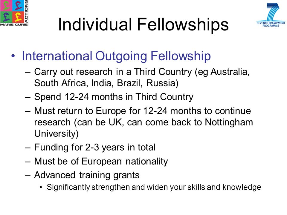 Individual Fellowships International Outgoing Fellowship –Carry out research in a Third Country (eg Australia, South Africa, India, Brazil, Russia) –Spend 12-24 months in Third Country –Must return to Europe for 12-24 months to continue research (can be UK, can come back to Nottingham University) –Funding for 2-3 years in total –Must be of European nationality –Advanced training grants Significantly strengthen and widen your skills and knowledge