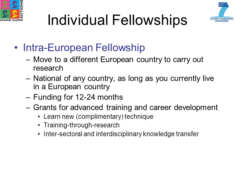 Intra-European Fellowship –Move to a different European country to carry out research –National of any country, as long as you currently live in a European country –Funding for 12-24 months –Grants for advanced training and career development Learn new (complimentary) technique Training-through-research Inter-sectoral and interdisciplinary knowledge transfer Individual Fellowships