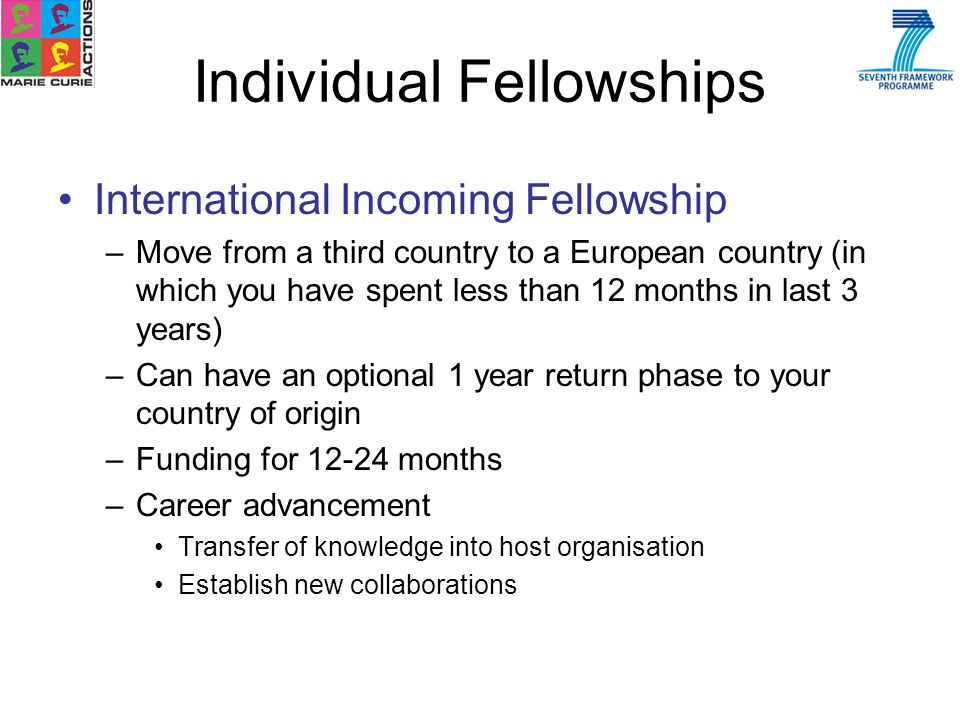 International Incoming Fellowship –Move from a third country to a European country (in which you have spent less than 12 months in last 3 years) –Can have an optional 1 year return phase to your country of origin –Funding for 12-24 months –Career advancement Transfer of knowledge into host organisation Establish new collaborations Individual Fellowships