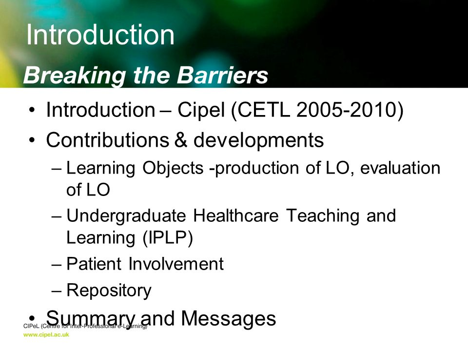 Introduction – Cipel (CETL 2005-2010) Contributions & developments –Learning Objects -production of LO, evaluation of LO –Undergraduate Healthcare Teaching and Learning (IPLP) –Patient Involvement –Repository Summary and Messages Introduction