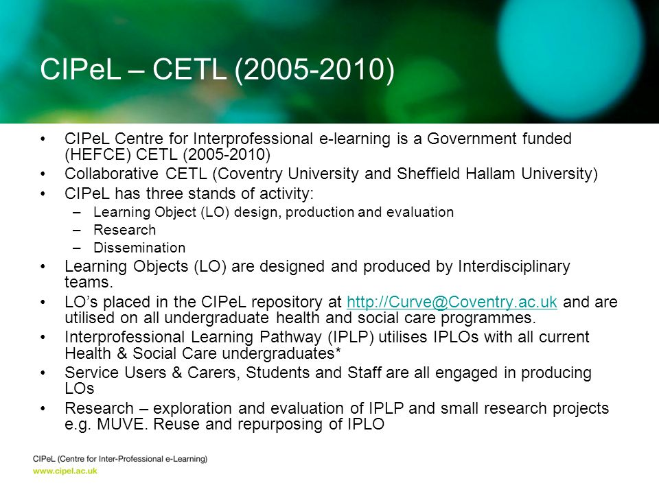 CIPeL Centre for Interprofessional e-learning is a Government funded (HEFCE) CETL (2005-2010) Collaborative CETL (Coventry University and Sheffield Hallam University) CIPeL has three stands of activity: –Learning Object (LO) design, production and evaluation –Research –Dissemination Learning Objects (LO) are designed and produced by Interdisciplinary teams.