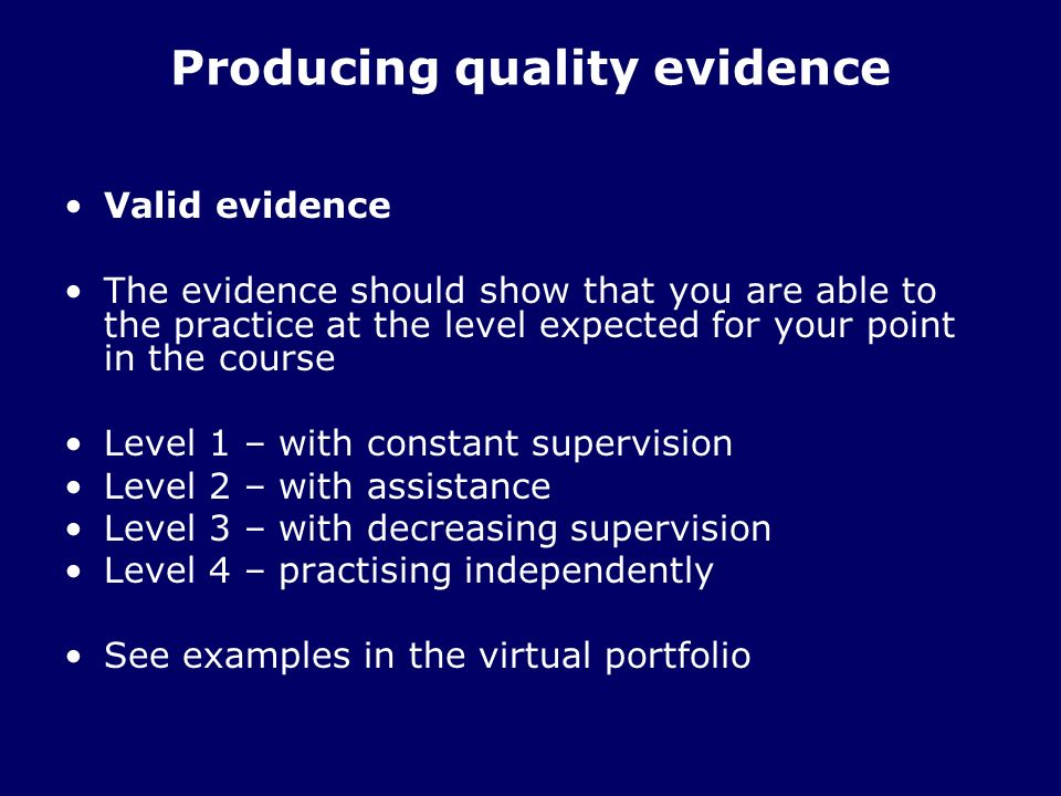Producing quality evidence Valid evidence The evidence should show that you are able to the practice at the level expected for your point in the course Level 1 – with constant supervision Level 2 – with assistance Level 3 – with decreasing supervision Level 4 – practising independently See examples in the virtual portfolio